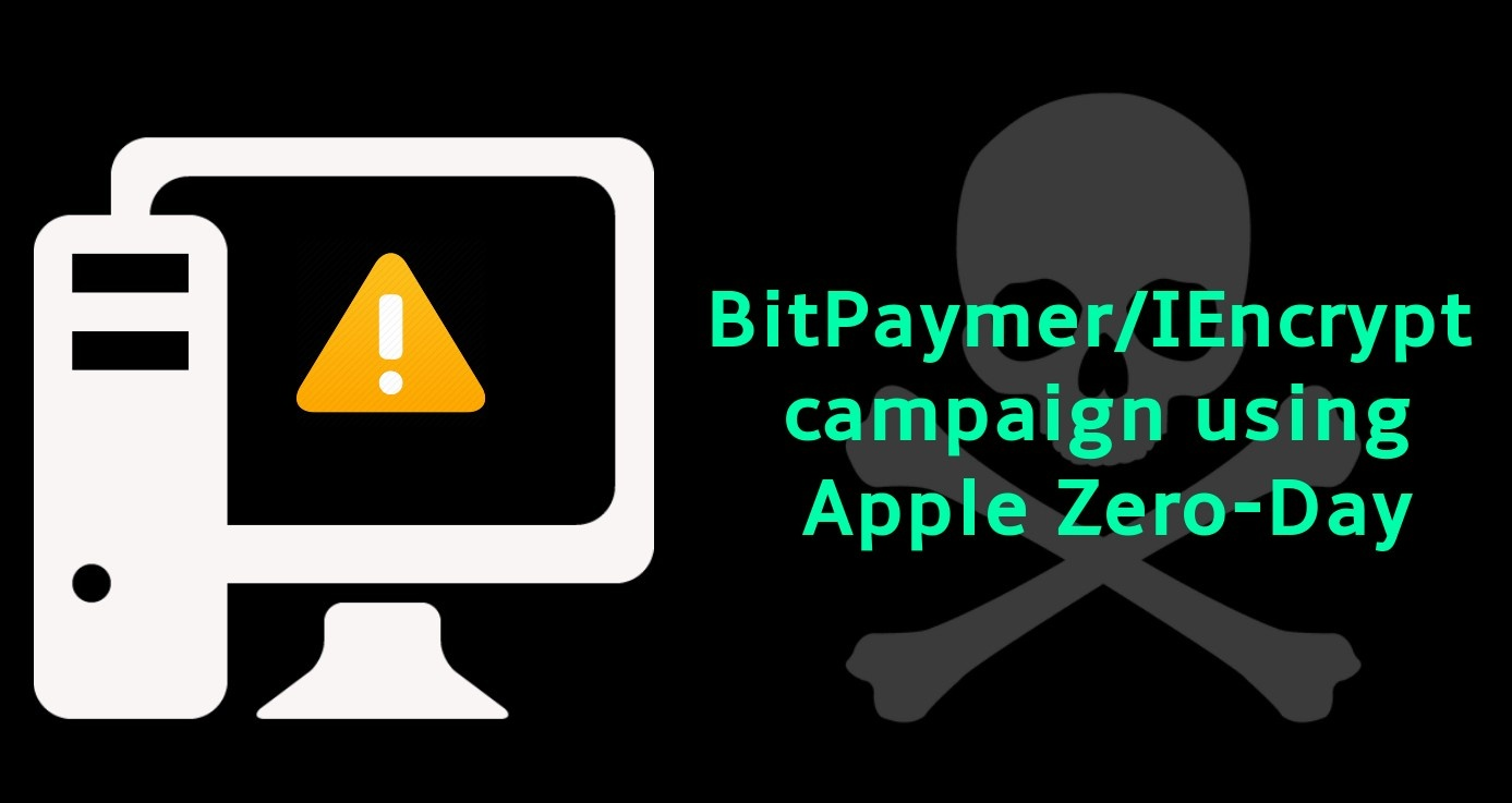 BitPaymer/IEncrypt campaign exploiting Apple Zero-Day