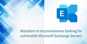 Attackers hunting for vulnerable Exchange Servers